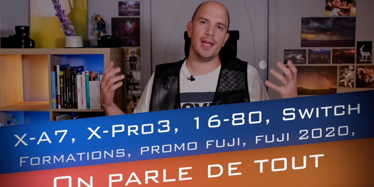 On parle de tout en vrac : X-A7, X-Pro3, XF 16-80, Switch, Formations, Promo Fuji, Fuji 2020